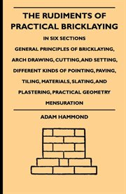 Rudiments Of Practical Bricklaying - In Six Sections - General Principles Of Bricklaying