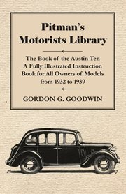 Pitman's Motorists Library - The Book of the Austin Ten - A Fully Illustrated Instruction Book for All Owners of Models From 1932 to 1939