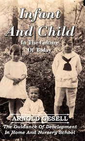Infant and child in the culture of today: the guidance of development in home and nursery school cover image
