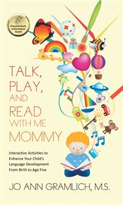 Talk, play, and read with me mommy : interactive activities to enhance your child's language development from birth to age five cover image