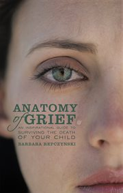 Anatomy of grief. An Inspirational Guide to Surviving the Death of Your Child cover image