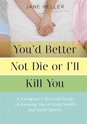 You'd better not die or I'll kill you: a caregiver's survival guide to keeping you in good health and good spirits cover image