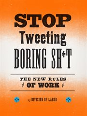 Stop tweeting boring sh*t: the new rules of work cover image