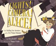Lights! camera! alice!. The Thrilling True Adventures of the First Woman Filmmaker cover image