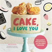 Cake : I love you : delectable, do-able, single-, double-, and triple-layer cakes in all the flavors you crave cover image