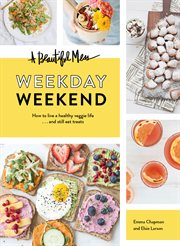 A beautiful mess : weekday weekend : how to live a healthy veggie life ... and still eat treats cover image