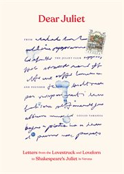 Dear Juliet : letters from the lovestruck and lovelorn to Shakespeare's Juliet in Verona cover image