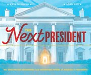 The Next President : the Unexpected Beginnings and Unwritten Future of America's Presidents cover image