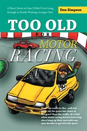 Too old for motor racing. A Short Story in Case I Didn't Live Long Enough to Finish Writing a Longer One cover image