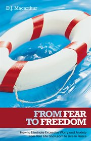 From fear to freedom. How to Eliminate Excessive Worry and Anxiety from Your Life and Learn to Live in Peace cover image