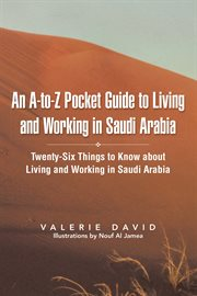 An a-to-z pocket guide to living and working in saudi arabia. Twenty-Six Things to Know About Living and Working in Saudi Arabia cover image