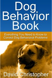 Dog behavior book. Everything You Need to Know to Correct Dog Behavioral Problems cover image