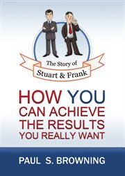 The story of Stuart and Frank : how you can achieve the results you really want cover image