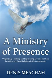 A ministry of presence : organizing, training, and supervising lay pastoral care providers in liberal religious faith communities cover image