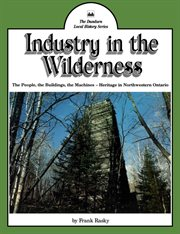 Industry in the wilderness: the people, the buildings, the machines -- heritage in northwestern Ontario cover image