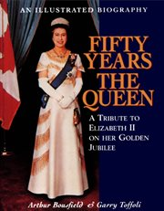 Fifty years the Queen: a tribute to Her Majesty Queen Elizabeth II on her golden jubilee cover image