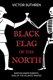 Black flag of the north : Bartholomew Roberts, king of the Atlantic pirates cover image
