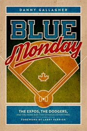 Blue Monday : the Expos, the Dodgers, and the home run that changed everything cover image