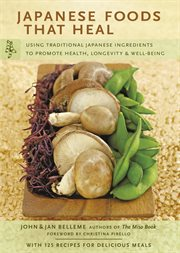 Japanese foods that heal: using traditional Japanese ingredients to promote health, longevity, and well-being cover image