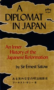 A diplomat in Japan: the inner history of the critical years in the evolution of Japan when the ports were opened and the monarchy restored cover image