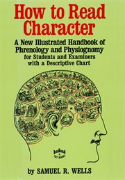 How to read character: a new illustrated handbook of phrenology and physiognomy for students and examiners with a descriptive chart cover image