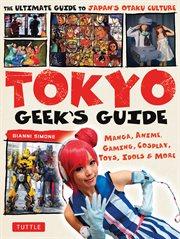 Tokyo geek's guide : manga, anime, gaming, cosplay, toys, idols & more cover image