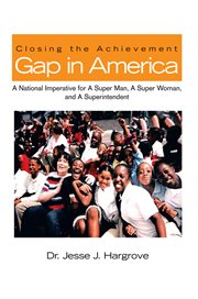Closing the achievement gap in america. A National Imperative for a Super Man, a Super Woman, and a Superintendent cover image