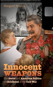 Innocent weapons: the Soviet and American politics of childhood in the Cold War cover image