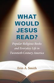 What would Jesus read?: popular religious books and everyday life in twentieth-century America cover image