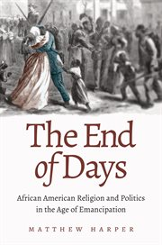The end of days: African American religion and politics in the age of emancipation cover image