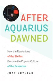 After Aquarius dawned : how the revolutions of the sixties became the popular culture of the seventies cover image