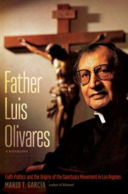 Father Luis Olivares, a biography : faith politics and the origins of the sanctuary movement in Los Angeles cover image