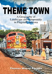 Theme town : a geography of landscape and community in Flagstaff, Arizona cover image