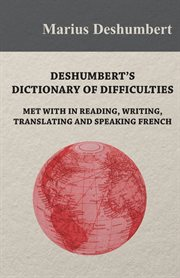 Deshumbert's Dictionary Of Difficulties Met With In Reading, Writing, Translating And Speaking Fr