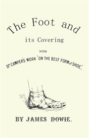 """The foot and its covering : comprising a full translation of Dr. Camper's work on """"The best form of shoe"""" cover image"""