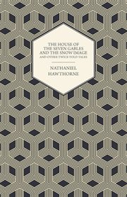 Complete Works Of Nathaniel Hawthorne ; The House of the Seven Gables and The Snow Image And Other Twice-Told Tales