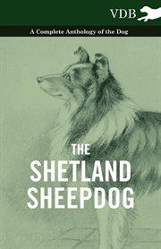 Shetland Sheepdog - A Complete Anthology of the Dog