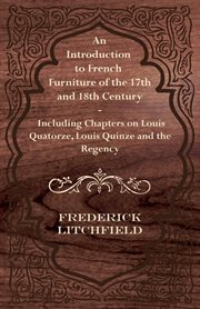 Introduction to French Furniture of the 17th and 18th Century - Including Chapters on Louis Quatorze