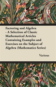 Factoring and Algebra - A Selection of Classic Mathematical Articles Containing Examples and Exercises on the Subject of Algebra (Mathematics Series)