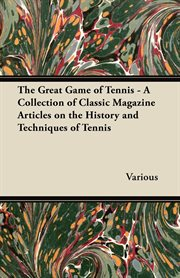 Great Game of Tennis - A Collection of Classic Magazine Articles on the History and Techniques of Tennis