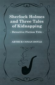 Sherlock Holmes and Three Tales of Kidnapping (A Collection of Short Stories)