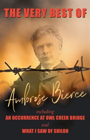 Very Best of Ambrose Bierce - Including An Occurence at Owl Creek Bridge and What I Saw of Shiloh
