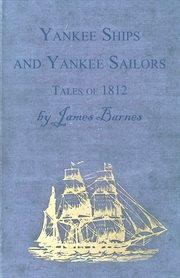 Yankee Ships and Yankee Sailors - Tales of 1812