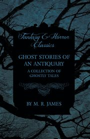 Ghost Stories of An Antiquary - A Collection of Ghostly Tales