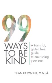 99 Ways to Be Kind : A Trans Fat, Gluten Free Guide to Nourishing Your Soul cover image