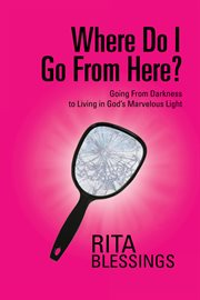 Where do i go from here?. Going from Darkness to Living in God's Marvelous Light cover image