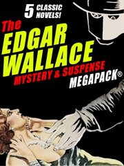 The Edgar Wallace mystery & suspense megapack : 5 classic novels! cover image