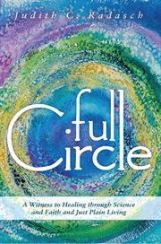 Full circle. A Witness to Healing Through Science and Faith and Just Plain Living cover image