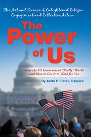 The Power of Us. �nThe Art and Science of Enlightened Citizen Engagement and Collective Action: How the Us Government…