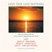Live the life within : daily readings leading towards a life of happiness and contentment cover image